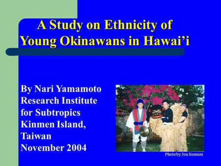 A Study on Ethnicity of Young Okinawans in Hawai'i By Nari Yamamoto Research Institute for Subtropics Kinmen Island, Taiwan November 2004 Photo by Jon.