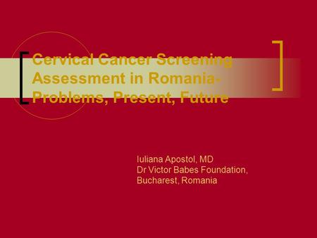 Cervical Cancer Screening Assessment in Romania- Problems, Present, Future Iuliana Apostol, MD Dr Victor Babes Foundation, Bucharest, Romania.
