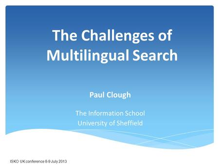 The Challenges of Multilingual Search Paul Clough The Information School University of Sheffield ISKO UK conference 8-9 July 2013.