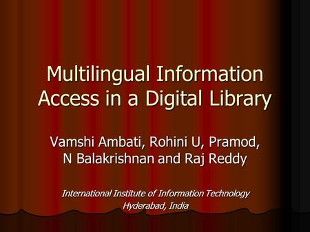 Multilingual Information Access in a Digital Library Vamshi Ambati, Rohini U, Pramod, N Balakrishnan and Raj Reddy International Institute of Information.