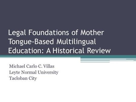 Legal Foundations of Mother Tongue-Based Multilingual Education: A Historical Review Michael Carlo C. Villas Leyte Normal University Tacloban City.
