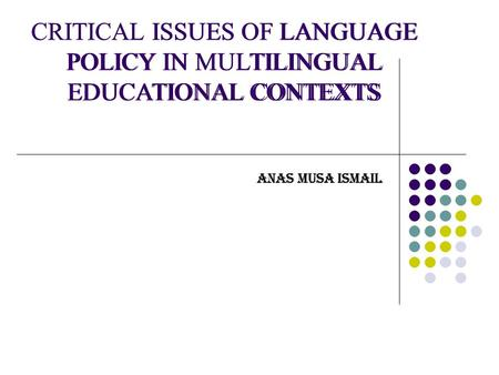 CRITICAL ISSUES OF LANGUAGE POLICY IN MULTILINGUAL EDUCATIONAL CONTEXTS ANAS MUSA ISMAIL CRITICAL ISSUES OF LANGUAGE POLICY IN MULTILINGUAL EDUCATIONAL.