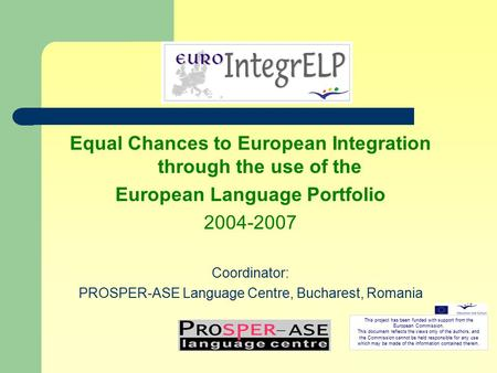 Equal Chances to European Integration through the use of the European Language Portfolio 2004-2007 Coordinator: PROSPER-ASE Language Centre, Bucharest,