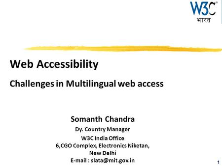 1 Web Accessibility Challenges in Multilingual web access Somanth Chandra Dy. Country Manager W3C India Office 6,CGO Complex, Electronics Niketan, New.