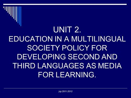 Jsp 2011-2012 UNIT 2. EDUCATION IN A MULTILINGUAL SOCIETY POLICY FOR DEVELOPING SECOND AND THIRD LANGUAGES AS MEDIA FOR LEARNING.