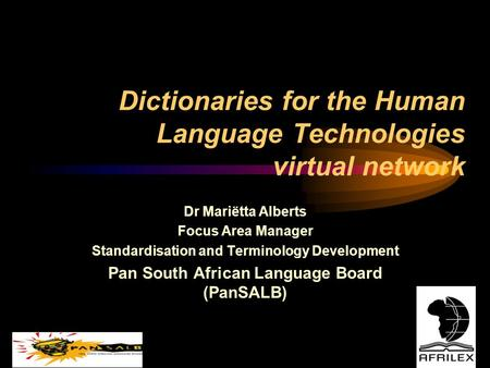 Dictionaries for the Human Language Technologies virtual network Dr Mariëtta Alberts Focus Area Manager Standardisation and Terminology Development Pan.