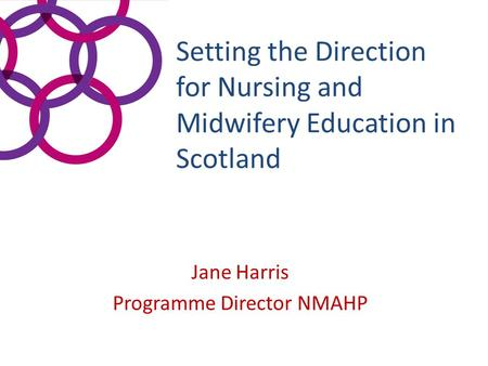 Setting the Direction for Nursing and Midwifery Education in Scotland Jane Harris Programme Director NMAHP.