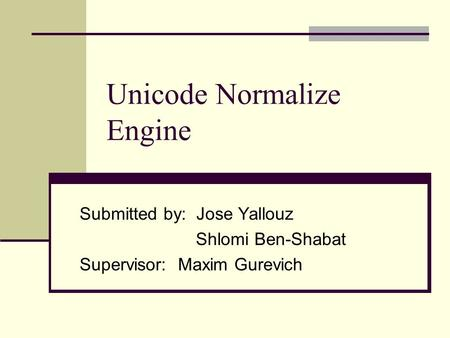 Unicode Normalize Engine Submitted by: Jose Yallouz Shlomi Ben-Shabat Supervisor: Maxim Gurevich.