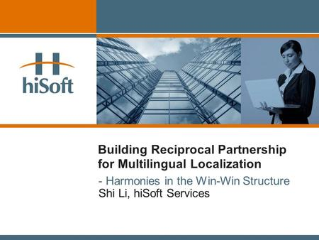 Building Reciprocal Partnership for Multilingual Localization - Harmonies in the Win-Win Structure Shi Li, hiSoft Services.