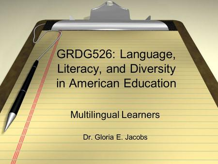 GRDG526: Language, Literacy, and Diversity in American Education Multilingual Learners Dr. Gloria E. Jacobs.