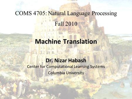 Machine Translation Dr. Nizar Habash Center for Computational Learning Systems Columbia University COMS 4705: Natural Language Processing Fall 2010.