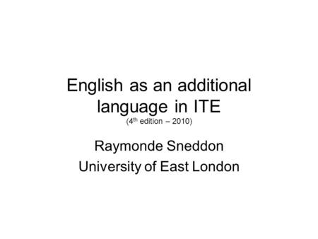 English as an additional language in ITE (4 th edition – 2010) Raymonde Sneddon University of East London.