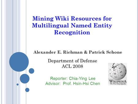Mining Wiki Resources for Multilingual Named Entity Recognition Alexander E. Richman & Patrick Schone Reporter: Chia-Ying Lee Advisor: Prof. Hsin-Hsi Chen.