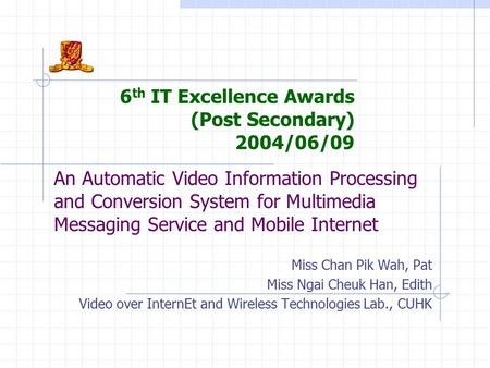 An Automatic Video Information Processing and Conversion System for Multimedia Messaging Service and Mobile Internet Miss Chan Pik Wah, Pat Miss Ngai Cheuk.