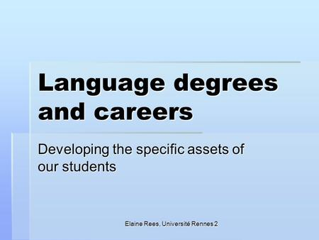 Elaine Rees, Université Rennes 2 Language degrees and careers Developing the specific assets of our students.