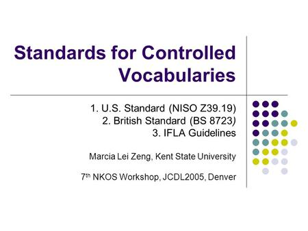 Standards for Controlled Vocabularies 1. U.S. Standard (NISO Z39.19) 2. British Standard (BS 8723) 3. IFLA Guidelines Marcia Lei Zeng, Kent State University.