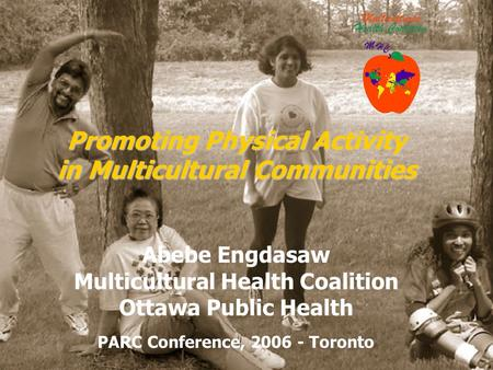 PARC Conference, 2006 - Toronto Promoting Physical Activity in Multicultural Communities Abebe Engdasaw Multicultural Health Coalition Ottawa Public Health.