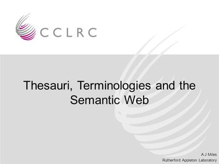 A J Miles Rutherford Appleton Laboratory Thesauri, Terminologies and the Semantic Web.