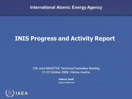 IAEA International Atomic Energy Agency INIS Progress and Activity Report 12th Joint INIS/ETDE Technical Committee Meeting 21-22 October 2009, Vienna,