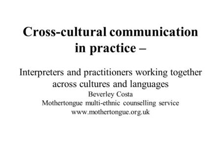 Cross-cultural communication in practice – Interpreters and practitioners working together across cultures and languages Beverley Costa Mothertongue multi-ethnic.