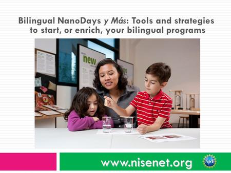 Bilingual NanoDays y Más: Tools and strategies to start, or enrich, your bilingual programs www.nisenet.org.