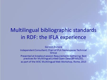 Multilingual bibliographic standards in RDF: the IFLA experience Gordon Dunsire Independent Consultant; Chair of IFLA Namespaces Technical Group Presented.