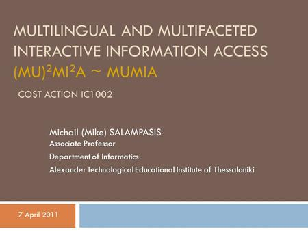 MULTILINGUAL AND MULTIFACETED INTERACTIVE INFORMATION ACCESS (MU) 2 MI 2 A ~ MUMIA COST ACTION IC1002 Michail (Mike) SALAMPASIS Associate Professor Department.
