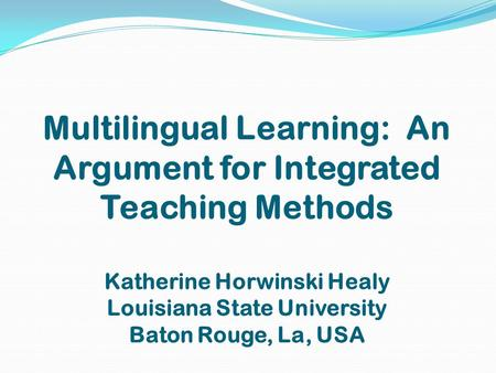 Multilingual Learning: An Argument for Integrated Teaching Methods Katherine Horwinski Healy Louisiana State University Baton Rouge, La, USA.