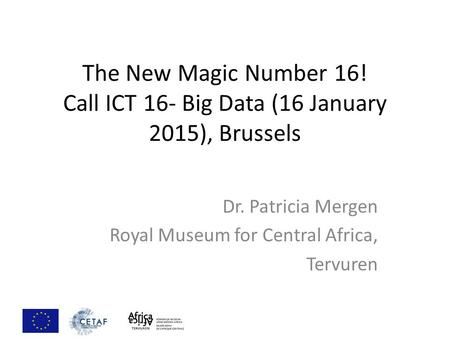 The New Magic Number 16! Call ICT 16- Big Data (16 January 2015), Brussels Dr. Patricia Mergen Royal Museum for Central Africa, Tervuren.