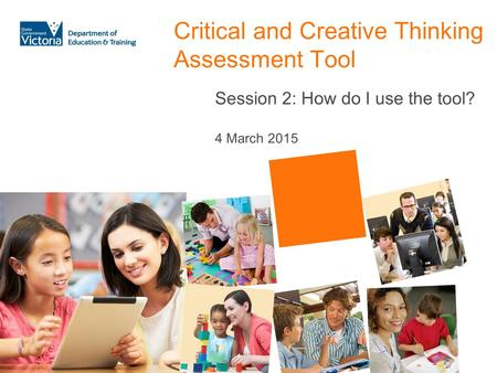 Critical and Creative Thinking Assessment Tool Session 2: How do I use the tool? 4 March 2015.