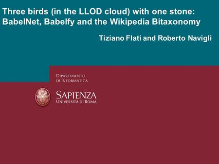 Tiziano Flati and Roberto Navigli Three birds (in the LLOD cloud) with one stone: BabelNet, Babelfy and the Wikipedia Bitaxonomy.