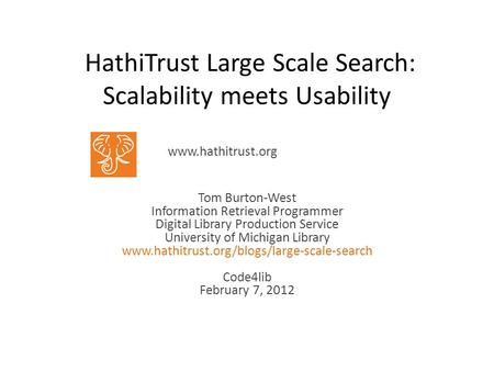 HathiTrust Large Scale Search: Scalability meets Usability Tom Burton-West Information Retrieval Programmer Digital Library Production Service University.