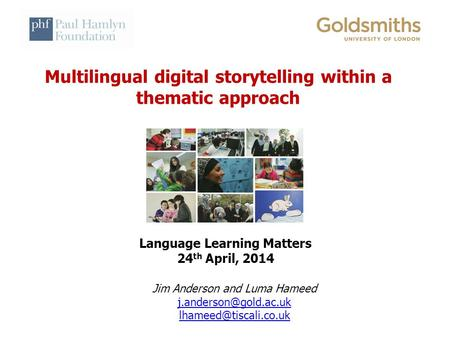 Multilingual digital storytelling within a thematic approach Language Learning Matters 24 th April, 2014 Jim Anderson and Luma Hameed