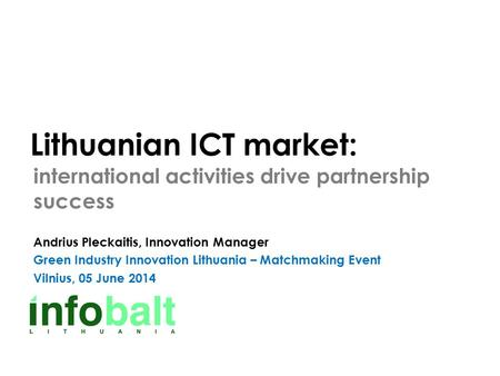 Lithuanian ICT market: international activities drive partnership success Andrius Pleckaitis, Innovation Manager Green Industry Innovation Lithuania –