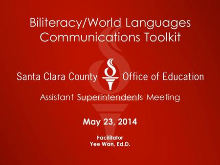 Biliteracy/World Languages Communications Toolkit Assistant Superintendents Meeting May 23, 2014 Facilitator Yee Wan, Ed.D.