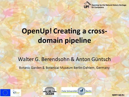 OpenUp! Creating a cross- domain pipeline Walter G. Berendsohn & Anton Güntsch Botanic Garden & Botanical Museum Berlin-Dahlem, Germany open-up.eu.