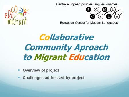 Collaborative Community Aproach to Migrant Education Overview of project Challenges addressed by project Centre européen pour les langues vivantes European.