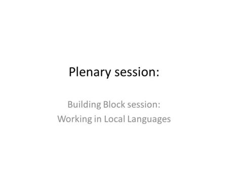 Plenary session: Building Block session: Working in Local Languages.
