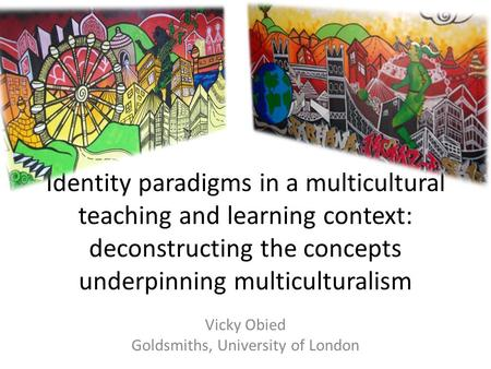 Identity paradigms in a multicultural teaching and learning context: deconstructing the concepts underpinning multiculturalism Vicky Obied Goldsmiths,