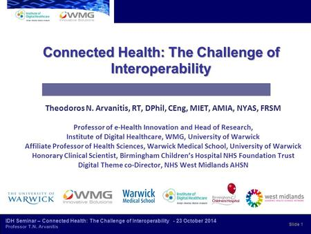 IDH Seminar – Connected Health: The Challenge of Interoperability - 23 October 2014 Professor T.N. Arvanitis Connected Health: The Challenge of Interoperability.