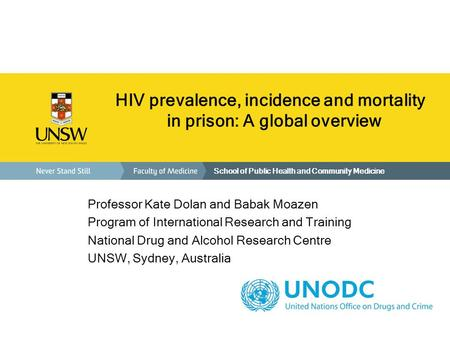 School of Public Health and Community Medicine HIV prevalence, incidence and mortality in prison: A global overview Professor Kate Dolan and Babak Moazen.