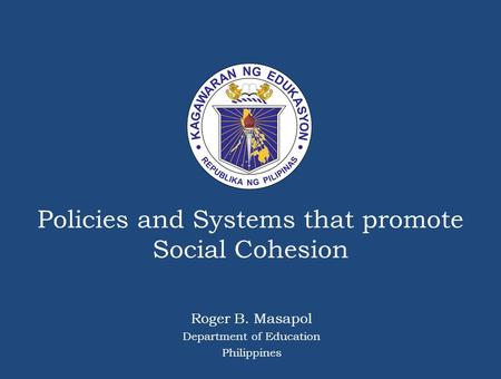 Policies and Systems that promote Social Cohesion Roger B. Masapol Department of Education Philippines.