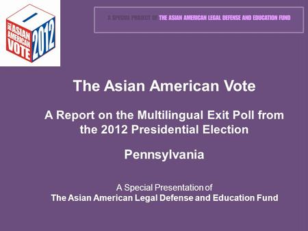 The Asian American Vote A Report on the Multilingual Exit Poll from the 2012 Presidential Election Pennsylvania A Special Presentation of The Asian American.