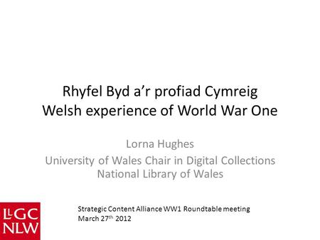 Rhyfel Byd a'r profiad Cymreig Welsh experience of World War One Lorna Hughes University of Wales Chair in Digital Collections National Library of Wales.