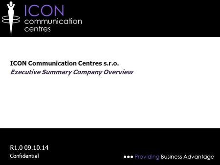 ICON communication centres ●●● Providing Business Advantage ICON Communication Centres s.r.o. Executive Summary Company Overview R1.0 09.10.14 Confidential.