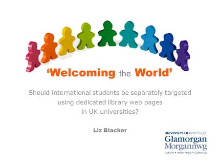 'Welcoming the World' Should international students be separately targeted using dedicated library web pages in UK universities? Liz Blacker.