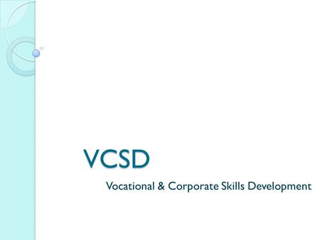 VCSD Vocational & Corporate Skills Development. Vision Provide free/subsidized online and classroom training courses to individuals (from a school dropout.