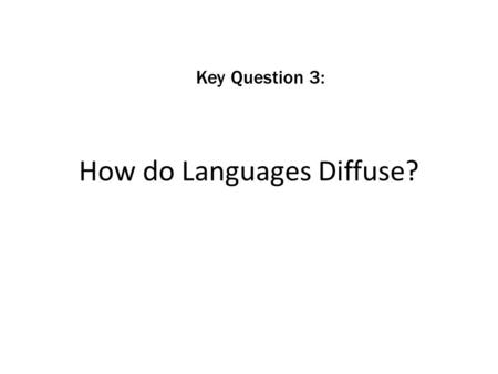 How do Languages Diffuse? Key Question 3:. How do Languages Diffuse? human interaction print distribution migration trade rise of nation-states colonialism.