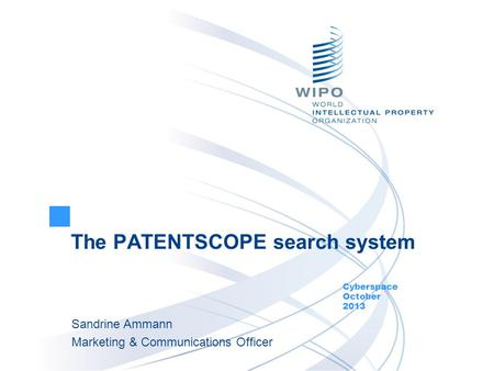 The PATENTSCOPE search system Cyberspace October 2013 Sandrine Ammann Marketing & Communications Officer.