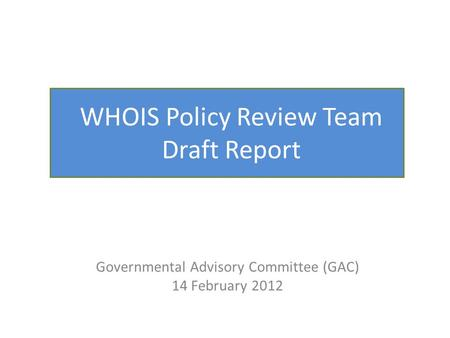 WHOIS Policy Review Team Draft Report Governmental Advisory Committee (GAC) 14 February 2012.